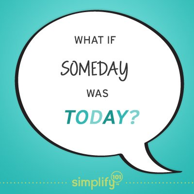 Stop waiting. Make someday be today.